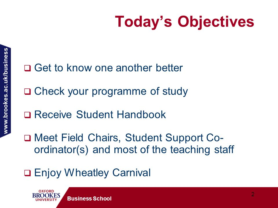 2 Business School Todays Objectives Get to know one another better Check your programme of study Receive Student Handbook Meet Field Chairs, Student Support Co- ordinator(s) and most of the teaching staff Enjoy Wheatley Carnival