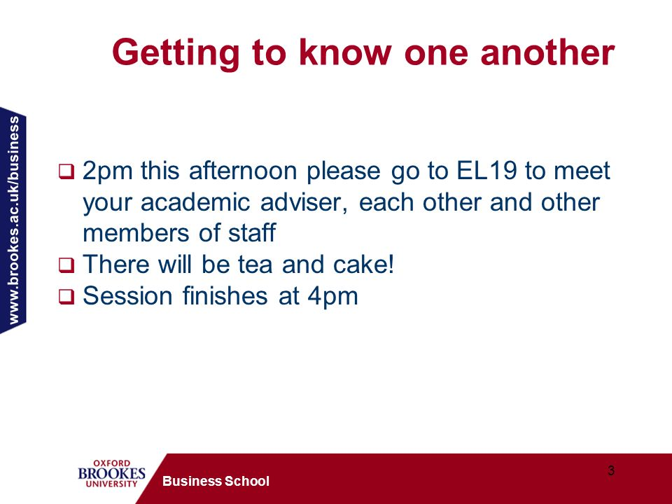 3 Business School Getting to know one another 2pm this afternoon please go to EL19 to meet your academic adviser, each other and other members of staff There will be tea and cake.