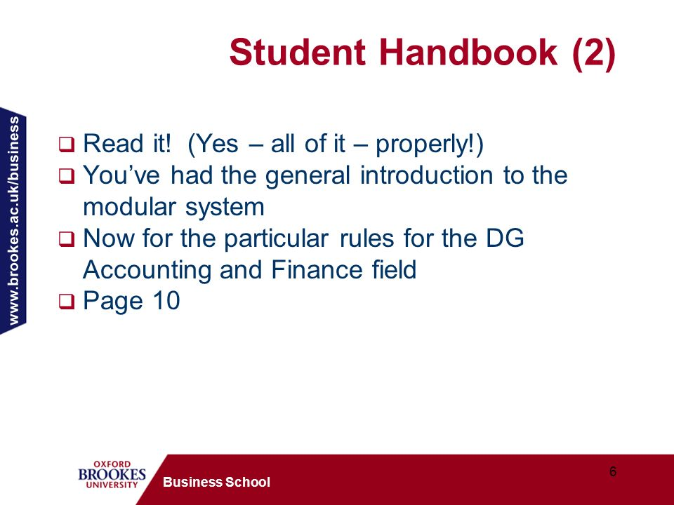 www.brookes.ac.uk/business 6 Business School Student Handbook (2) Read it! (Yes – all of it – properly!) Youve had the general introduction to the mod