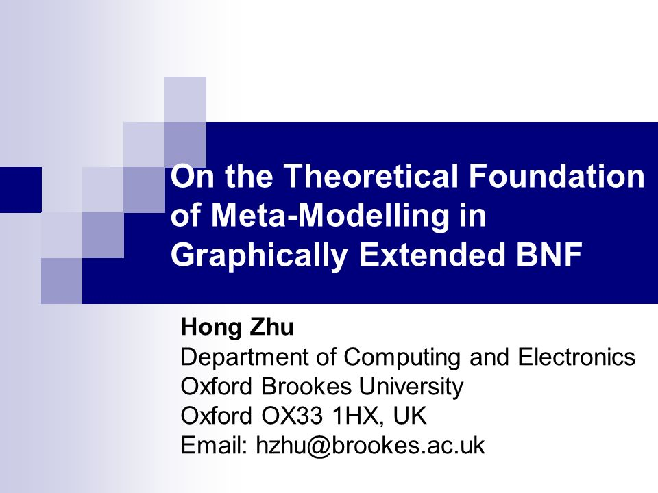 On the Theoretical Foundation of Meta-Modelling in Graphically Extended BNF Hong Zhu Department of Computing and Electronics Oxford Brookes University Oxford OX33 1HX, UK Email: hzhu@brookes.ac.uk