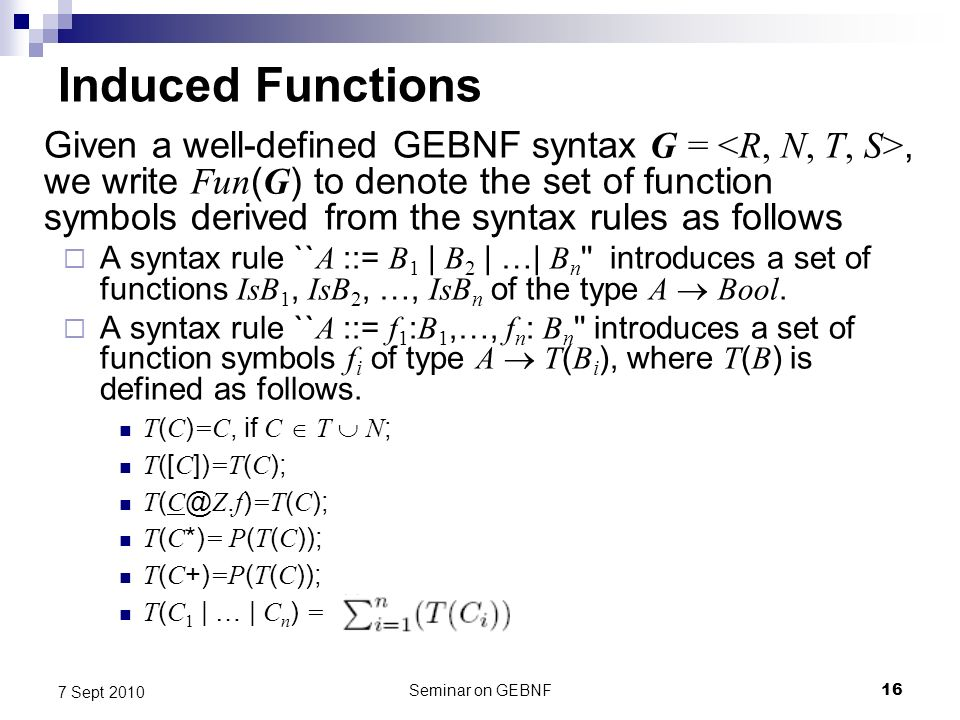Seminar on GEBNF16 7 Sept 2010 Induced Functions Given a well-defined GEBNF syntax G =, we write Fun ( G ) to denote the set of function symbols derived from the syntax rules as follows A syntax rule `` A ::= B 1 | B 2 | …| B n introduces a set of functions IsB 1, IsB 2, …, IsB n of the type A Bool.