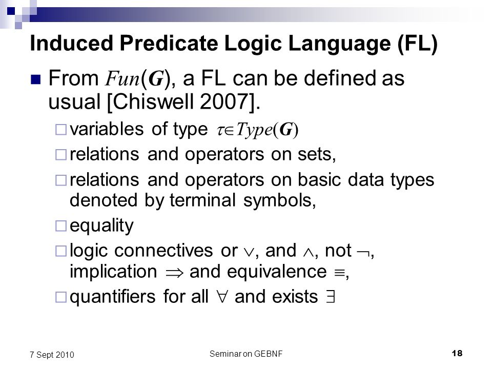 Seminar on GEBNF18 7 Sept 2010 Induced Predicate Logic Language (FL) From Fun ( G ), a FL can be defined as usual [Chiswell 2007].