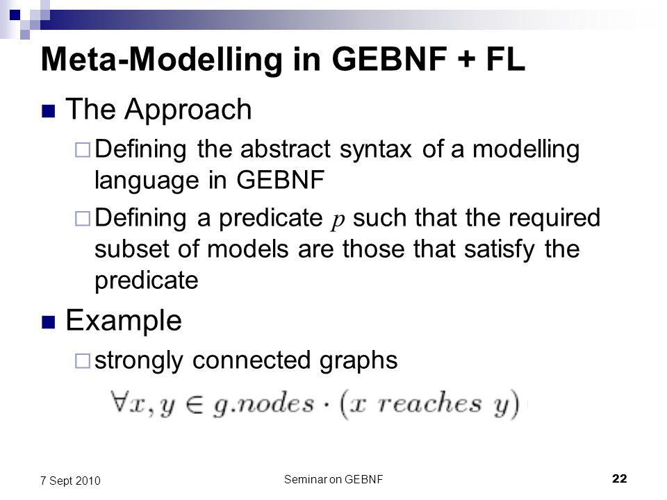 Seminar on GEBNF22 7 Sept 2010 Meta-Modelling in GEBNF + FL The Approach Defining the abstract syntax of a modelling language in GEBNF Defining a predicate p such that the required subset of models are those that satisfy the predicate Example strongly connected graphs