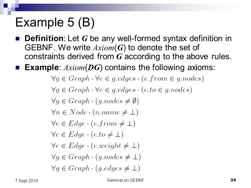 Seminar on GEBNF34 7 Sept 2010 Example 5 (B) Definition: Let G be any well-formed syntax definition in GEBNF.