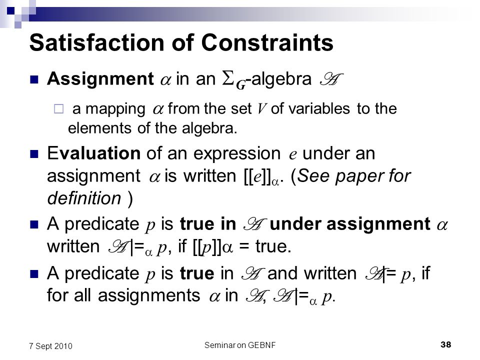 Seminar on GEBNF38 7 Sept 2010 Satisfaction of Constraints Assignment in an G -algebra A a mapping from the set V of variables to the elements of the algebra.