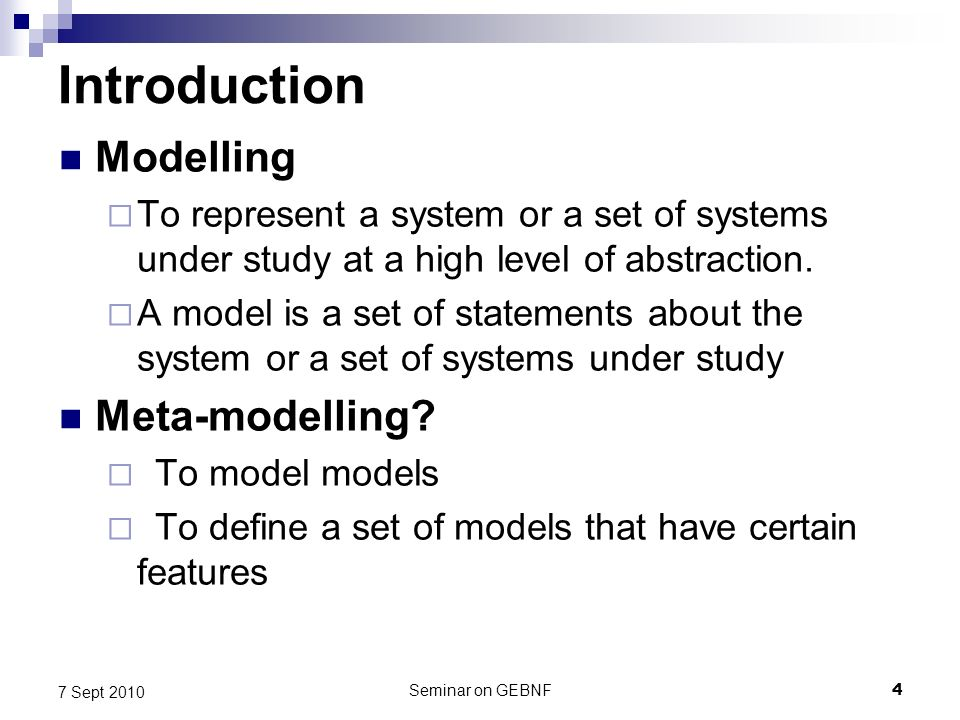 Seminar on GEBNF4 7 Sept 2010 Introduction Modelling To represent a system or a set of systems under study at a high level of abstraction.