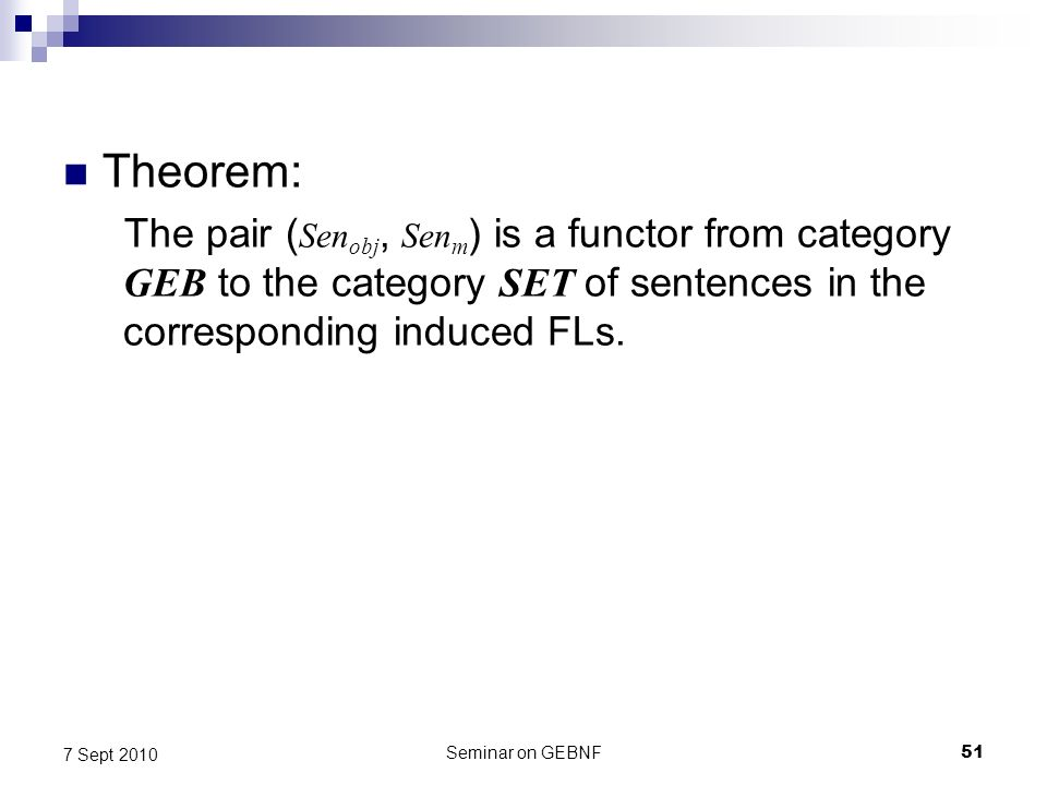 Seminar on GEBNF51 7 Sept 2010 Theorem: The pair ( Sen obj, Sen m ) is a functor from category GEB to the category SET of sentences in the corresponding induced FLs.