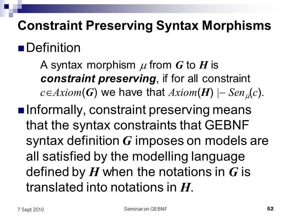 Seminar on GEBNF52 7 Sept 2010 Constraint Preserving Syntax Morphisms Definition A syntax morphism from G to H is constraint preserving, if for all constraint c Axiom ( G ) we have that Axiom ( H ) Sen ( c ).