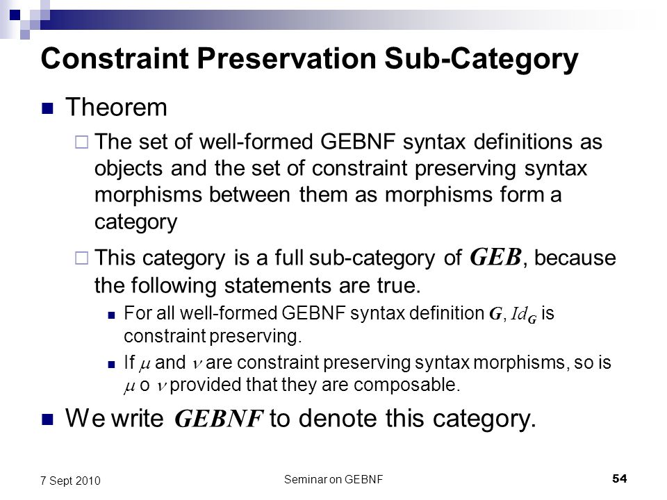 Seminar on GEBNF54 7 Sept 2010 Constraint Preservation Sub-Category Theorem The set of well-formed GEBNF syntax definitions as objects and the set of constraint preserving syntax morphisms between them as morphisms form a category This category is a full sub-category of GEB, because the following statements are true.