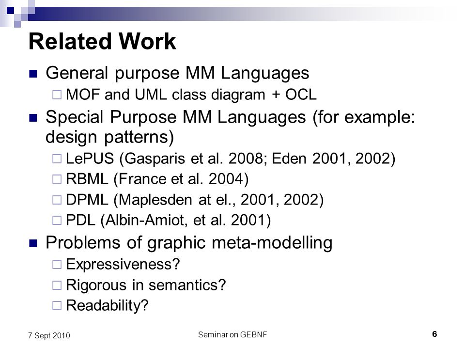 Seminar on GEBNF6 7 Sept 2010 Related Work General purpose MM Languages MOF and UML class diagram + OCL Special Purpose MM Languages (for example: design patterns) LePUS (Gasparis et al.