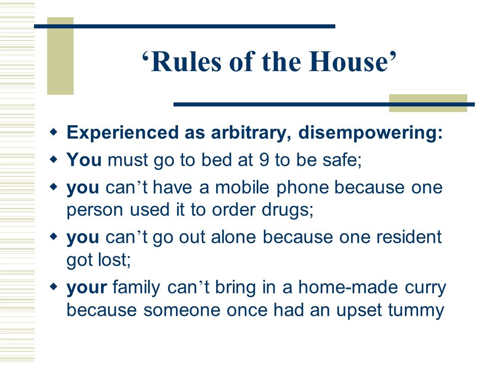 Rules of the House Experienced as arbitrary, disempowering: You must go to bed at 9 to be safe; you can t have a mobile phone because one person used