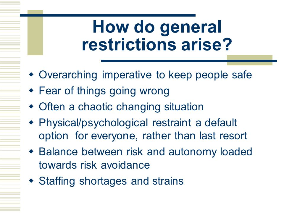 How do general restrictions arise? Overarching imperative to keep people safe Fear of things going wrong Often a chaotic changing situation Physical/p
