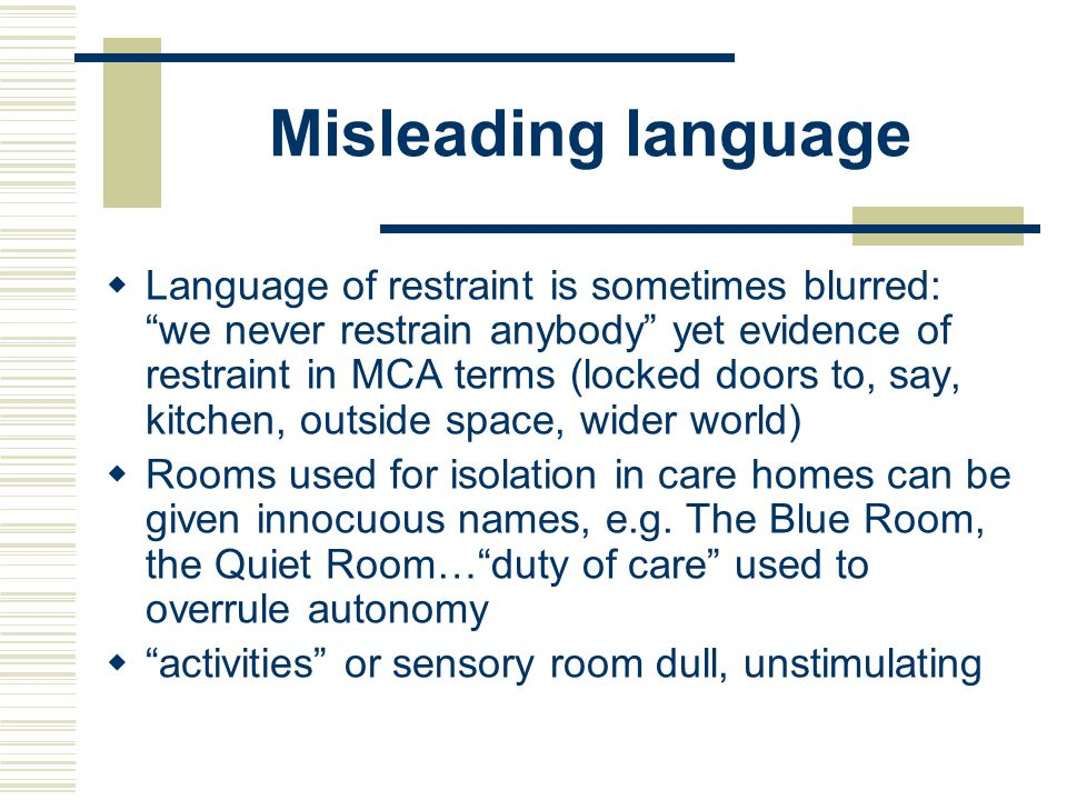 Misleading language Language of restraint is sometimes blurred: we never restrain anybody yet evidence of restraint in MCA terms (locked doors to, say