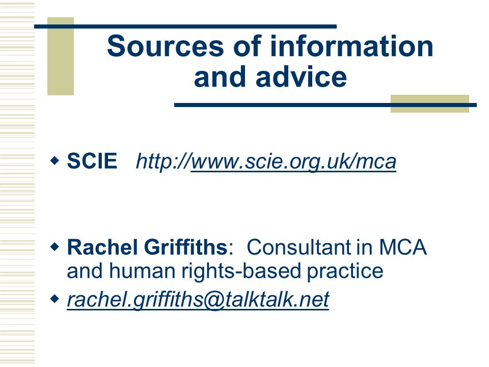 Sources of information and advice SCIE http://www.scie.org.uk/mcawww.scie.org.uk/mca Rachel Griffiths: Consultant in MCA and human rights-based practi