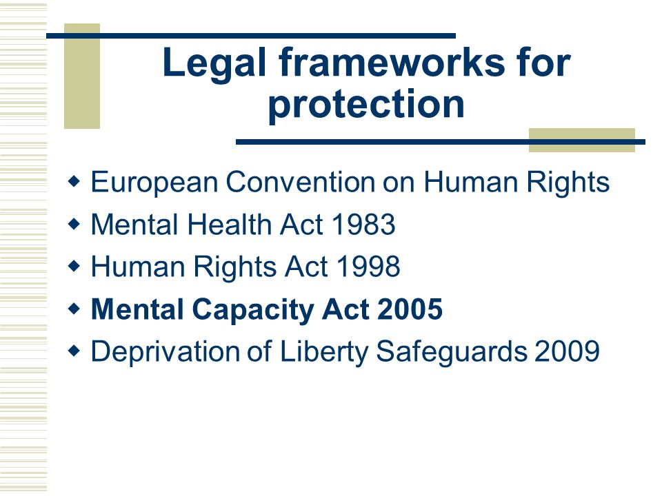Legal frameworks for protection European Convention on Human Rights Mental Health Act 1983 Human Rights Act 1998 Mental Capacity Act 2005 Deprivation