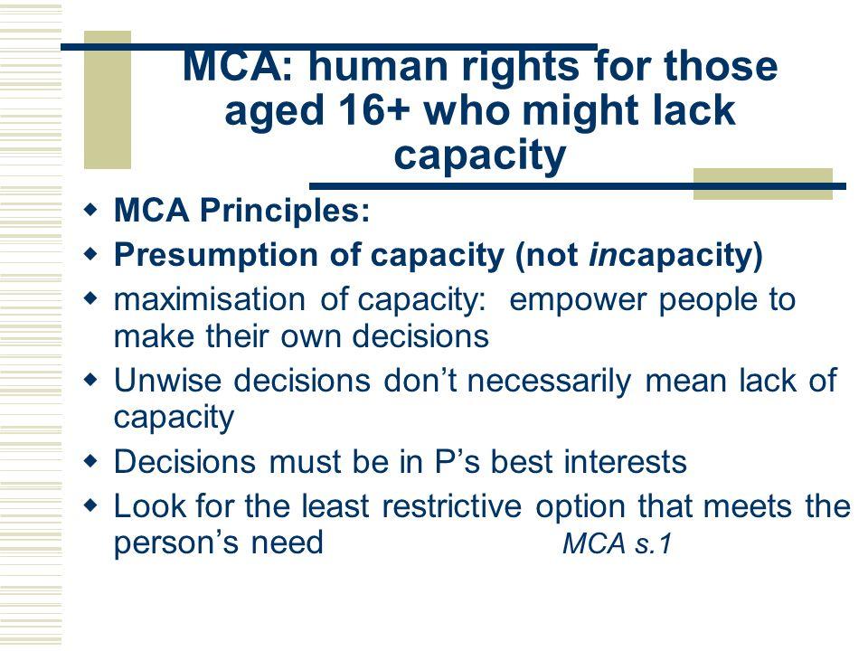 MCA: human rights for those aged 16+ who might lack capacity MCA Principles: Presumption of capacity (not incapacity) maximisation of capacity: empowe