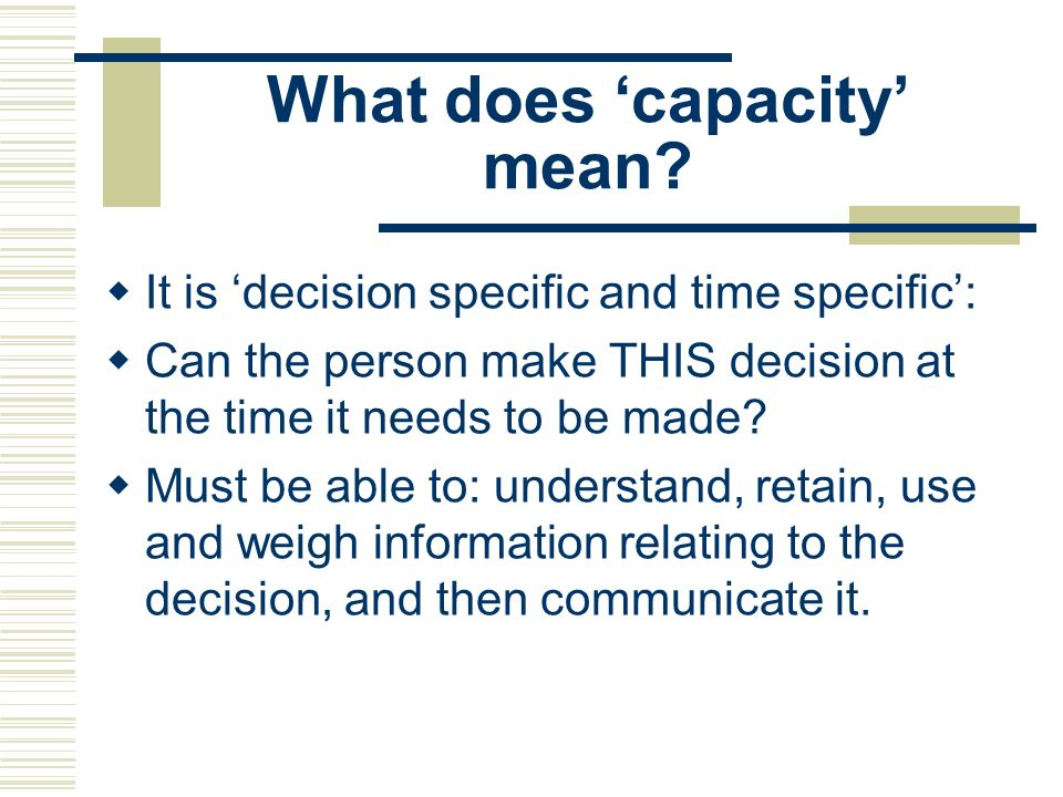 What does capacity mean? It is decision specific and time specific: Can the person make THIS decision at the time it needs to be made? Must be able to
