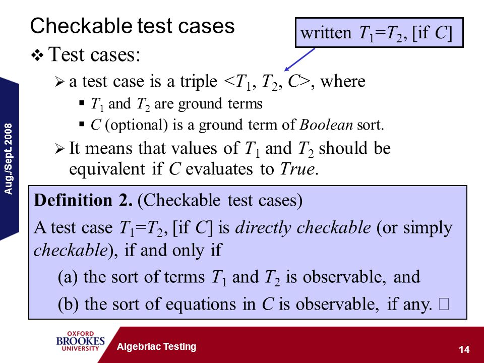 Aug./Sept. 2008 14 Algebriac Testing Checkable test cases Test cases: a test case is a triple, where T 1 and T 2 are ground terms C (optional) is a gr