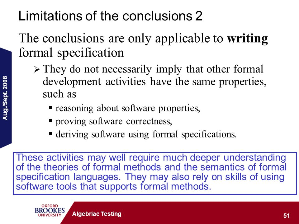 Aug./Sept. 2008 51 Algebriac Testing Limitations of the conclusions 2 The conclusions are only applicable to writing formal specification They do not
