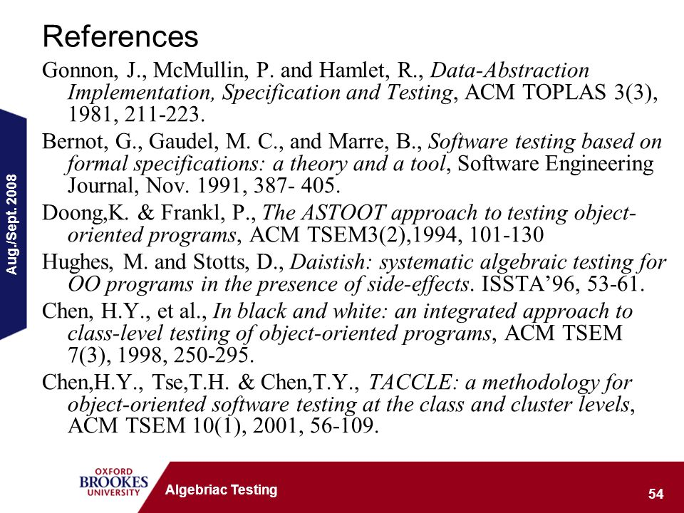 Aug./Sept. 2008 54 Algebriac Testing References Gonnon, J., McMullin, P. and Hamlet, R., Data-Abstraction Implementation, Specification and Testing, A