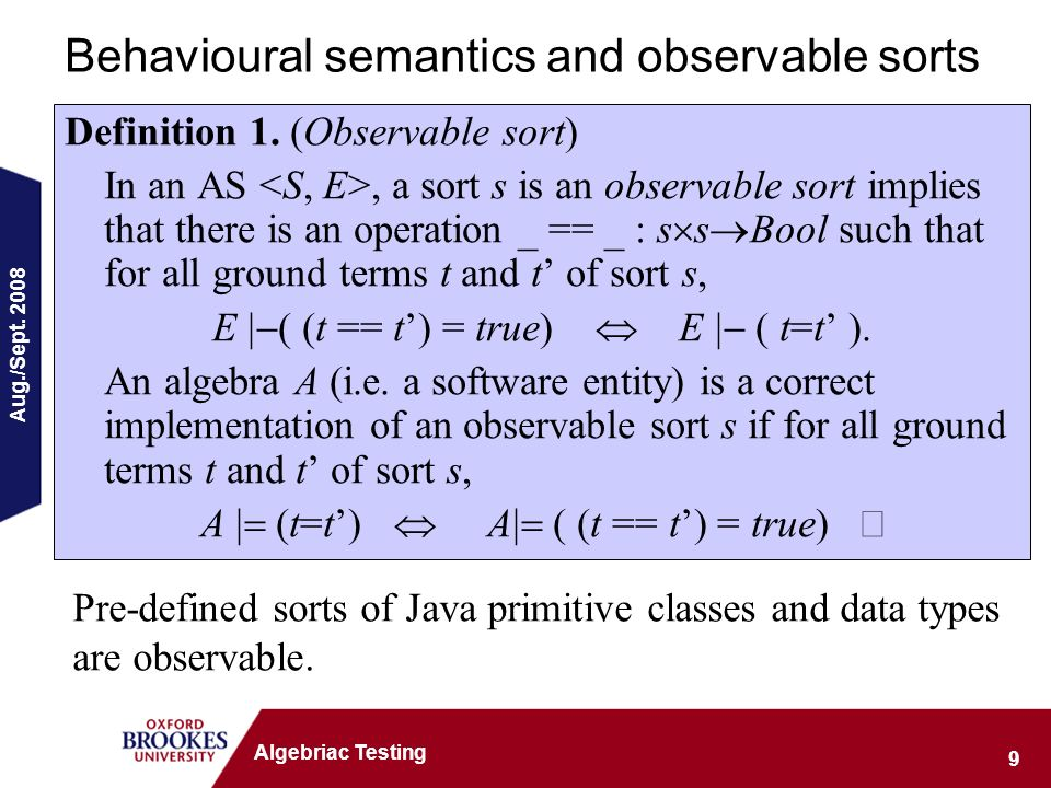 Aug./Sept. 2008 9 Algebriac Testing Behavioural semantics and observable sorts Definition 1. (Observable sort) In an AS, a sort s is an observable sor