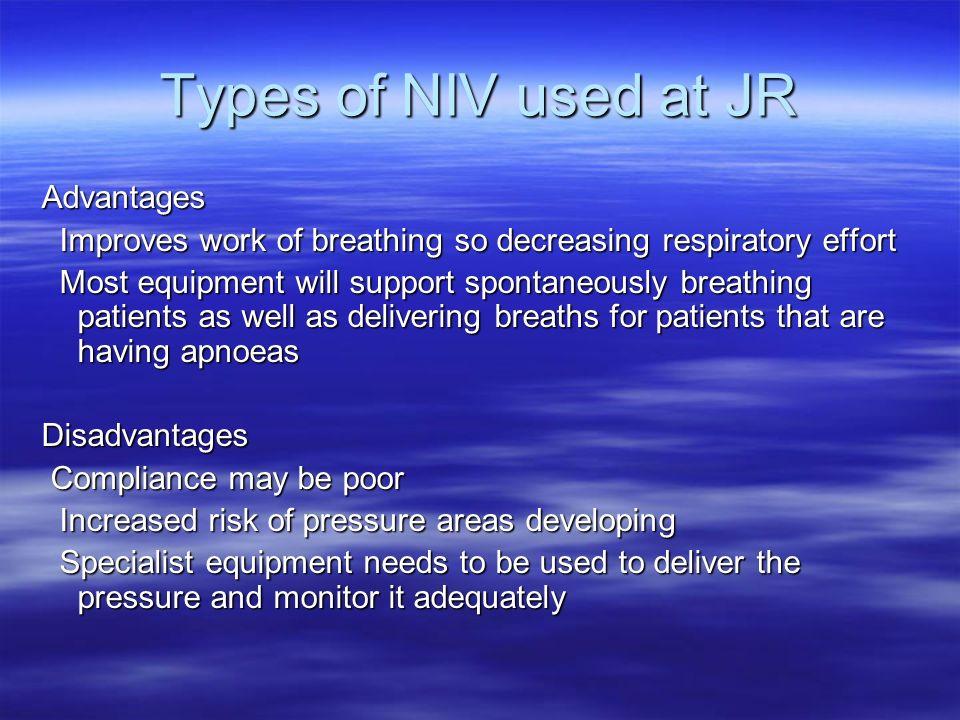 Types of NIV used at JR Advantages Improves work of breathing so decreasing respiratory effort Improves work of breathing so decreasing respiratory ef