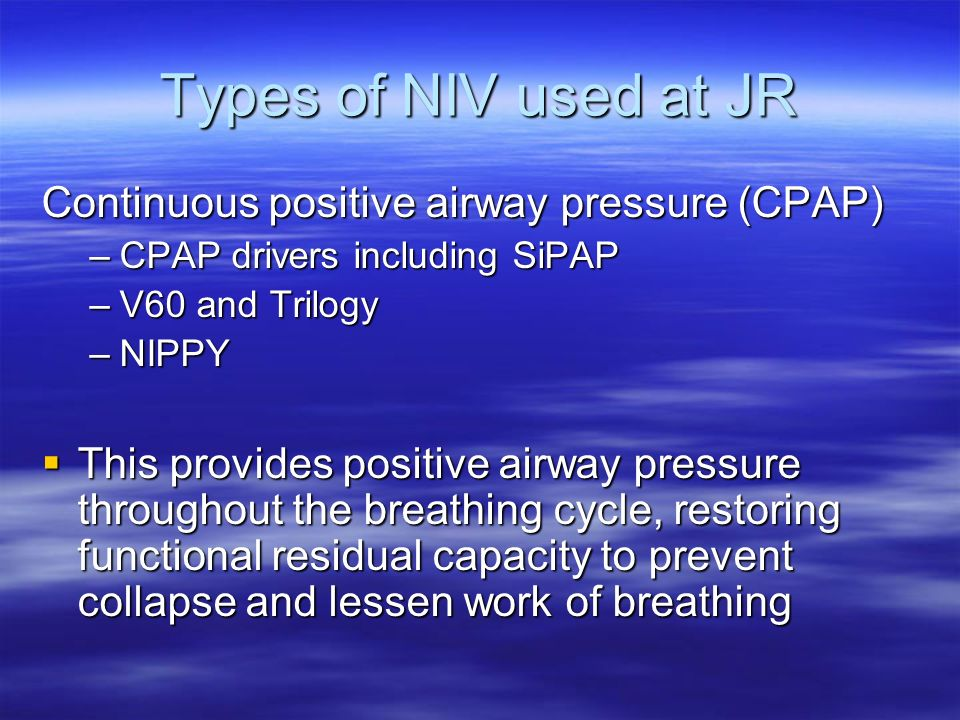 Types of NIV used at JR Continuous positive airway pressure (CPAP) –CPAP drivers including SiPAP –V60 and Trilogy –NIPPY This provides positive airway