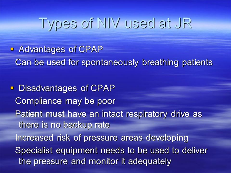 Types of NIV used at JR Advantages of CPAP Advantages of CPAP Can be used for spontaneously breathing patients Can be used for spontaneously breathing