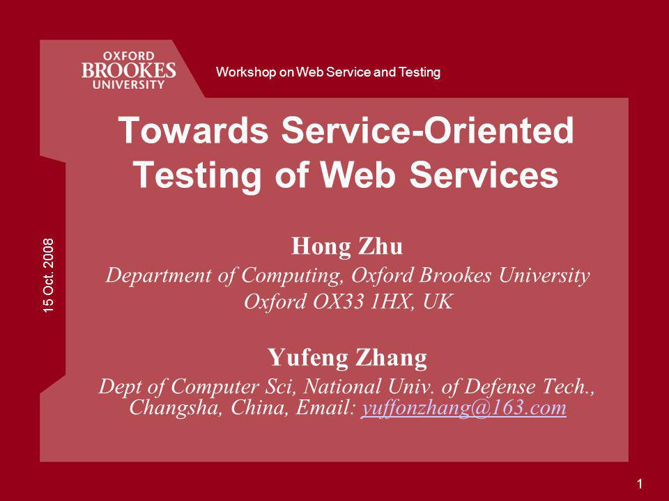 15 Oct. 2008 Workshop on Web Service and Testing 1 Towards Service-Oriented Testing of Web Services Hong Zhu Department of Computing, Oxford Brookes U