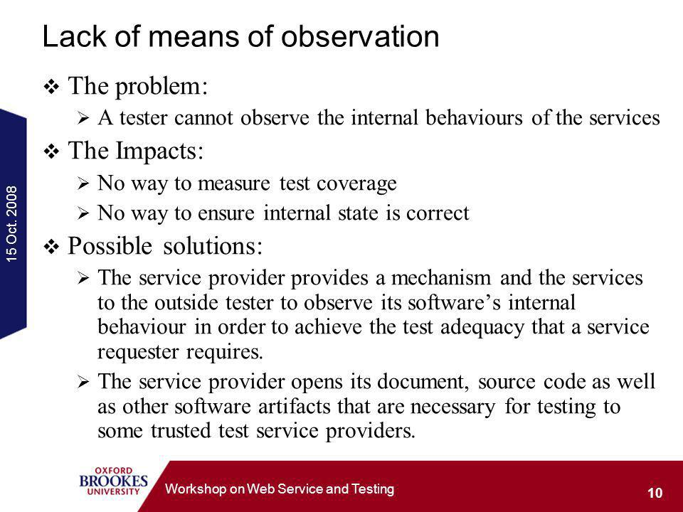 15 Oct. 2008 10 Workshop on Web Service and Testing Lack of means of observation The problem: A tester cannot observe the internal behaviours of the s