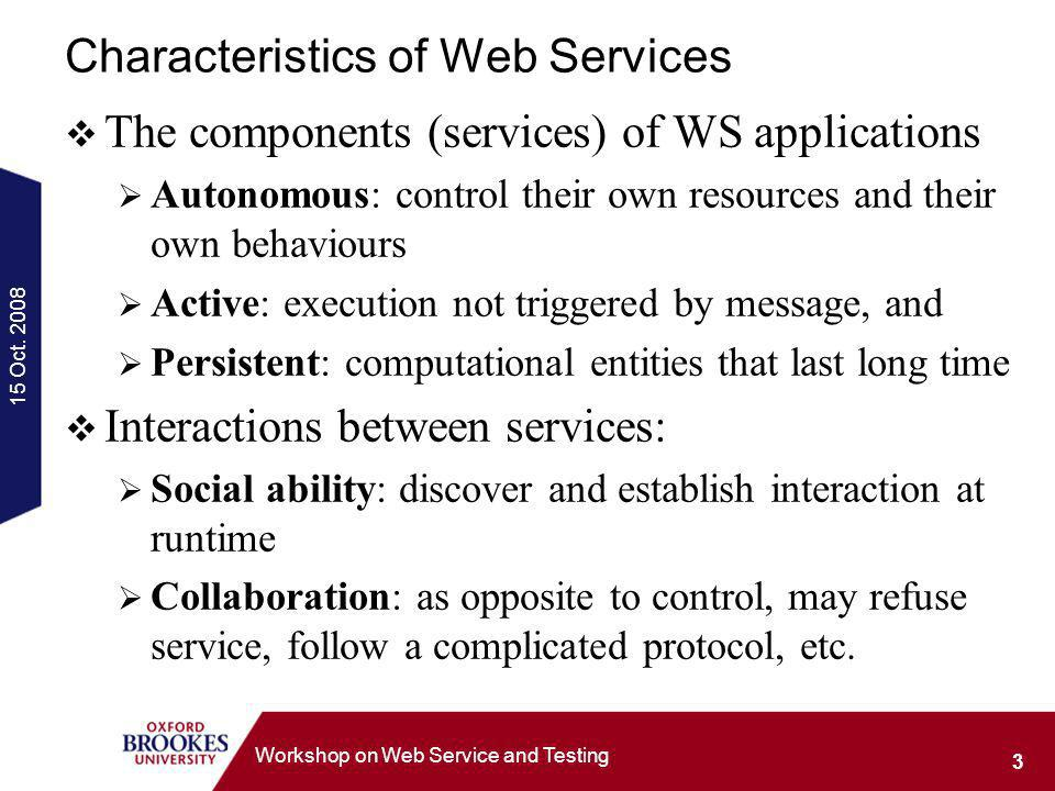 15 Oct. 2008 3 Workshop on Web Service and Testing Characteristics of Web Services The components (services) of WS applications Autonomous: control th