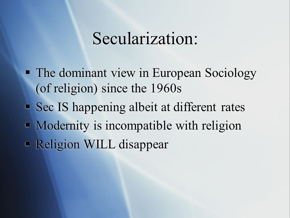 Secularization: The dominant view in European Sociology (of religion) since the 1960s Sec IS happening albeit at different rates Modernity is incompatible with religion Religion WILL disappear The dominant view in European Sociology (of religion) since the 1960s Sec IS happening albeit at different rates Modernity is incompatible with religion Religion WILL disappear