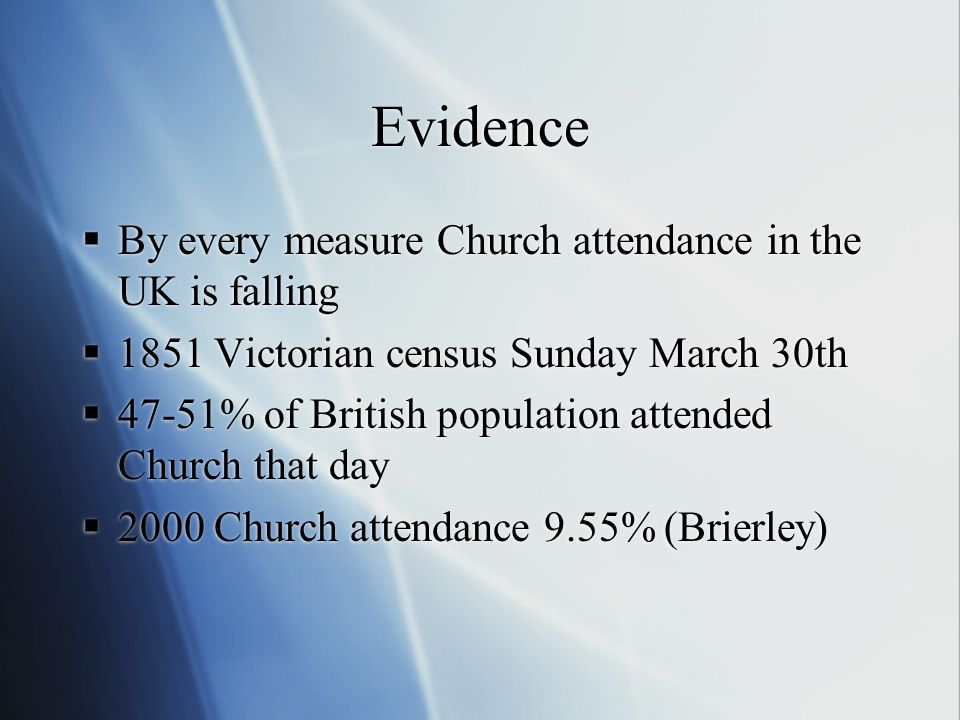 Evidence By every measure Church attendance in the UK is falling 1851 Victorian census Sunday March 30th 47-51% of British population attended Church that day 2000 Church attendance 9.55% (Brierley) By every measure Church attendance in the UK is falling 1851 Victorian census Sunday March 30th 47-51% of British population attended Church that day 2000 Church attendance 9.55% (Brierley)