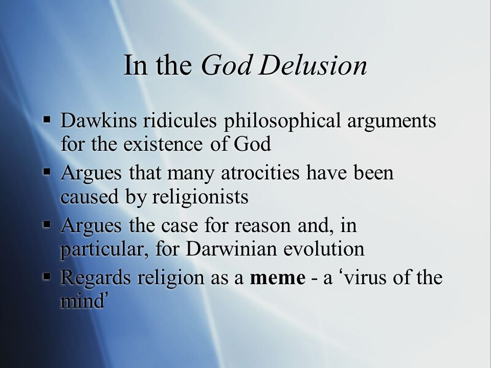 In the God Delusion Dawkins ridicules philosophical arguments for the existence of God Argues that many atrocities have been caused by religionists Argues the case for reason and, in particular, for Darwinian evolution Regards religion as a meme - a virus of the mind Dawkins ridicules philosophical arguments for the existence of God Argues that many atrocities have been caused by religionists Argues the case for reason and, in particular, for Darwinian evolution Regards religion as a meme - a virus of the mind