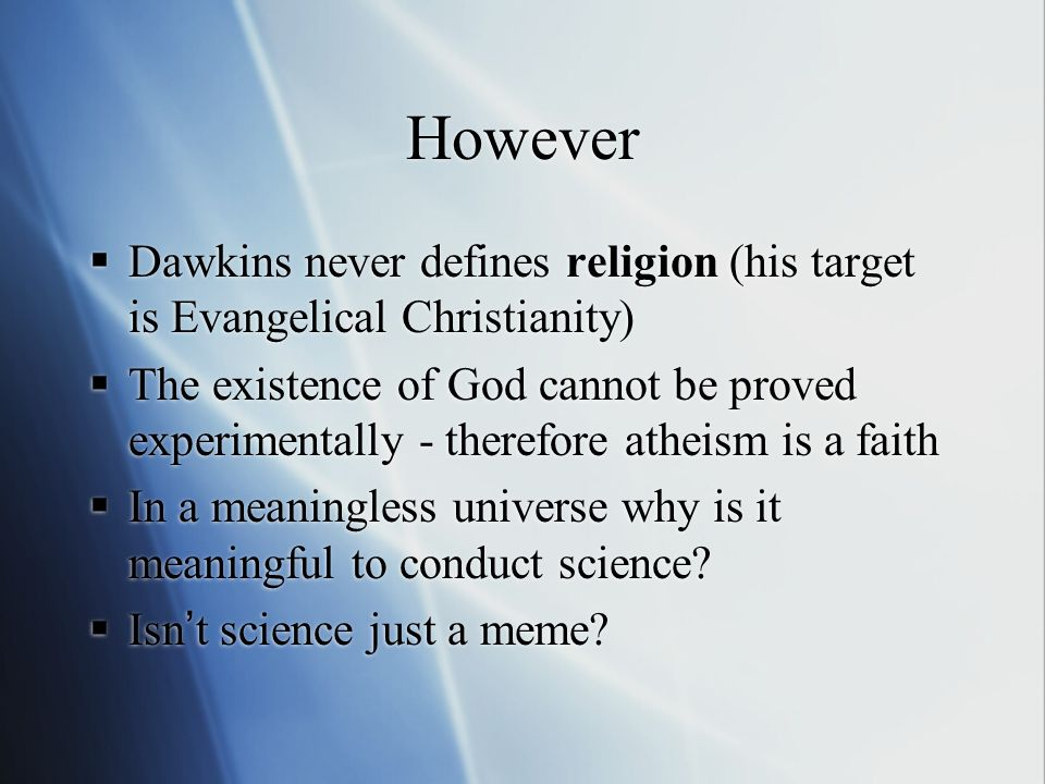 However Dawkins never defines religion (his target is Evangelical Christianity) The existence of God cannot be proved experimentally - therefore atheism is a faith In a meaningless universe why is it meaningful to conduct science.