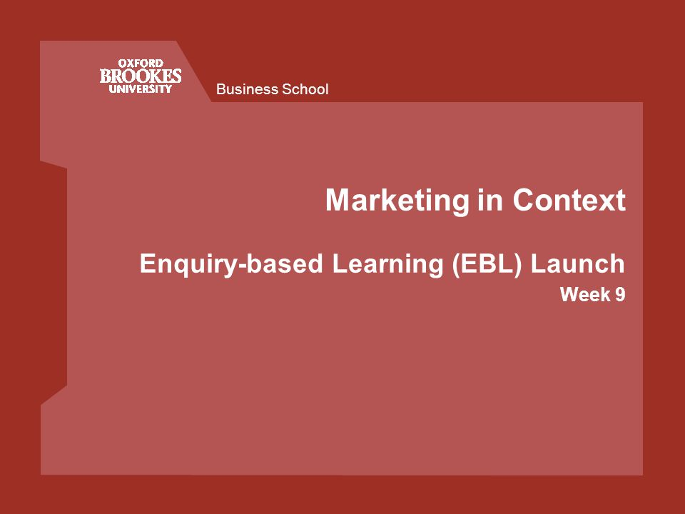 Business School Marketing in Context Enquiry-based Learning (EBL) Launch Week 9