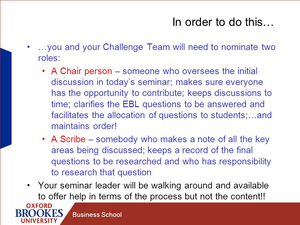 Business School In order to do this… …you and your Challenge Team will need to nominate two roles: A Chair person – someone who oversees the initial discussion in todays seminar; makes sure everyone has the opportunity to contribute; keeps discussions to time; clarifies the EBL questions to be answered and facilitates the allocation of questions to students;…and maintains order.