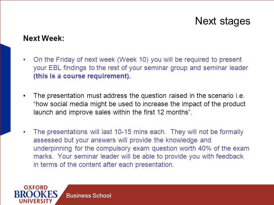 Business School Next stages Next Week: On the Friday of next week (Week 10) you will be required to present your EBL findings to the rest of your semi