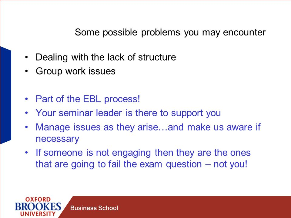 Business School Some possible problems you may encounter Dealing with the lack of structure Group work issues Part of the EBL process.