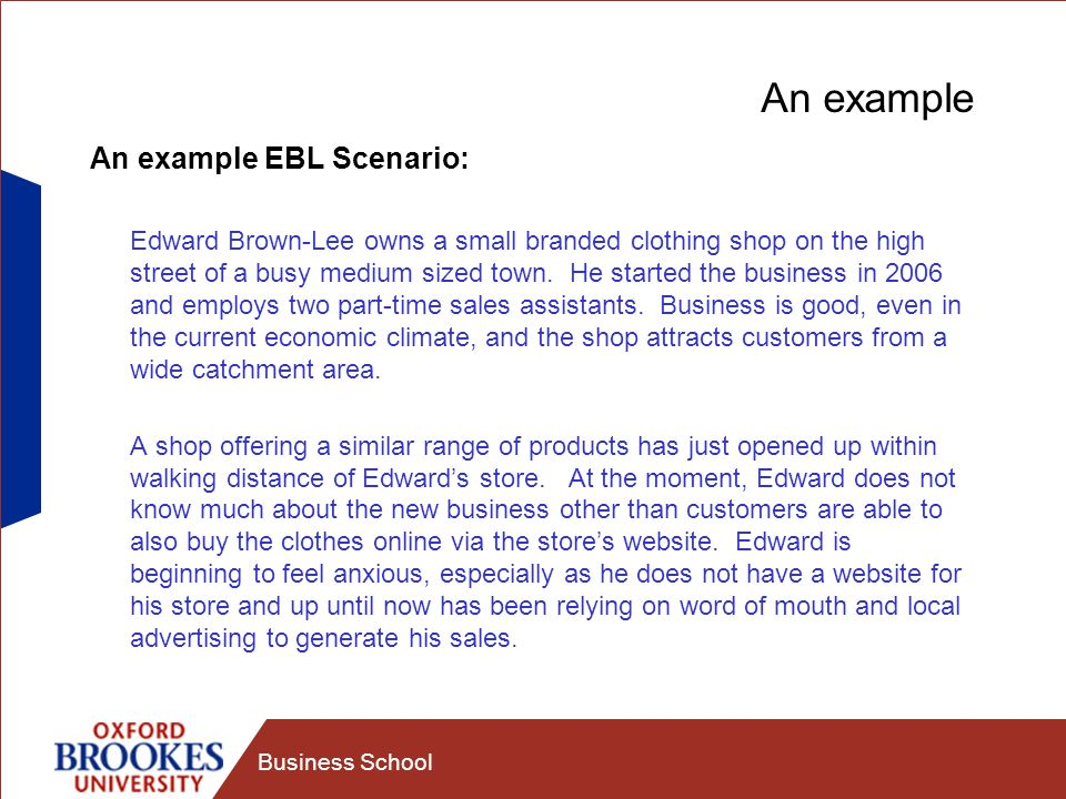 Business School An example An example EBL Scenario: Edward Brown-Lee owns a small branded clothing shop on the high street of a busy medium sized town.