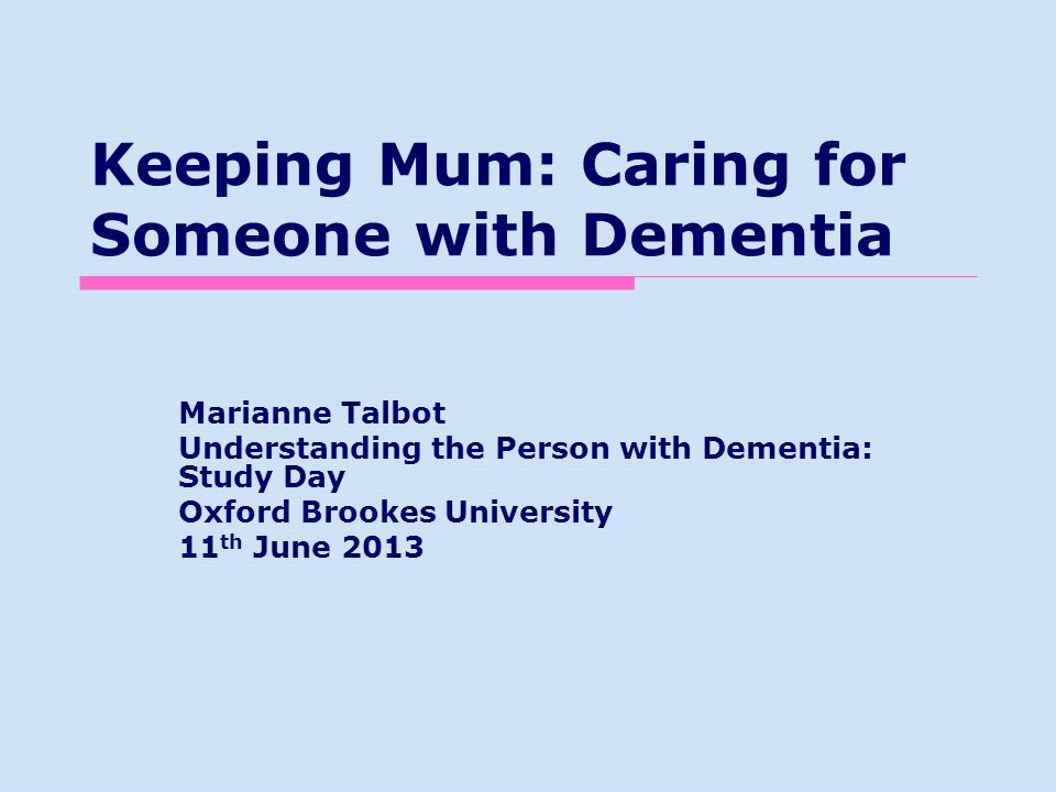 Keeping Mum: Caring for Someone with Dementia Marianne Talbot Understanding the Person with Dementia: Study Day Oxford Brookes University 11 th June 2013