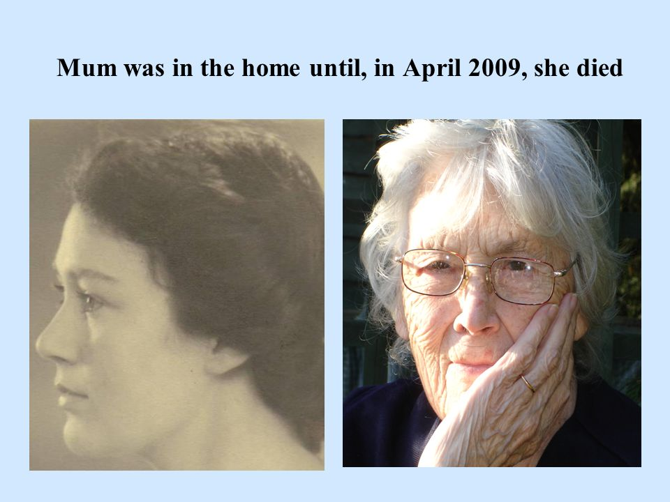Mum was in the home until, in April 2009, she died