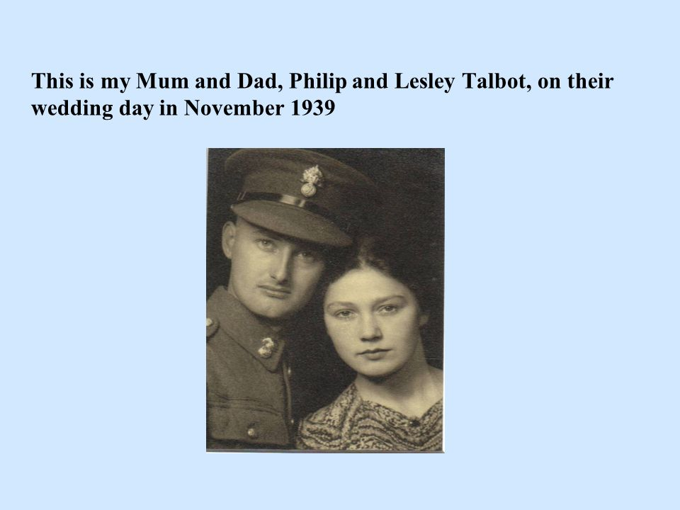 This is my Mum and Dad, Philip and Lesley Talbot, on their wedding day in November 1939
