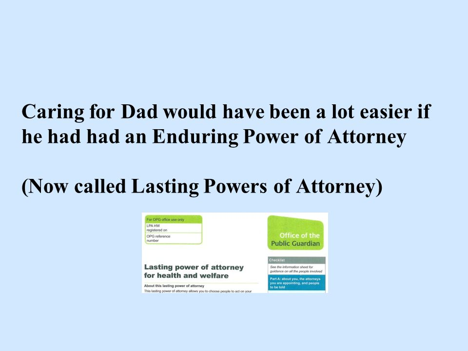 Caring for Dad would have been a lot easier if he had had an Enduring Power of Attorney (Now called Lasting Powers of Attorney)