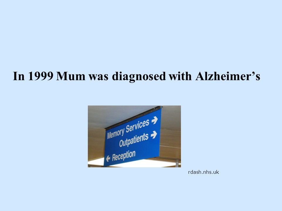 In 1999 Mum was diagnosed with Alzheimers rdash.nhs.uk