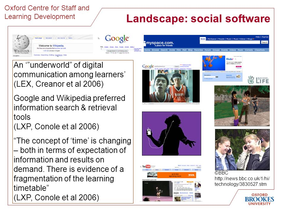 Landscape: social software ©BBC http://news.bbc.co.uk/1/hi/ technology/3830527.stm An underworld of digital communication among learners (LEX, Creanor et al 2006) Google and Wikipedia preferred information search & retrieval tools (LXP, Conole et al 2006) The concept of time is changing – both in terms of expectation of information and results on demand.