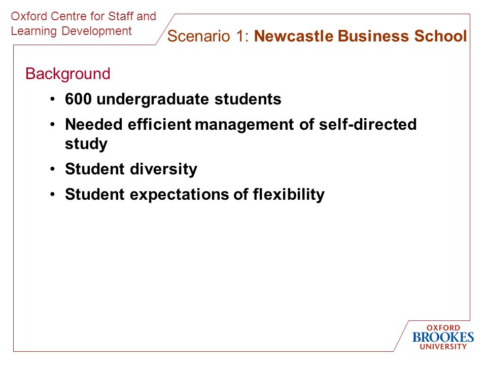 Oxford Centre for Staff and Learning Development Background 600 undergraduate students Needed efficient management of self-directed study Student diversity Student expectations of flexibility Scenario 1: Newcastle Business School