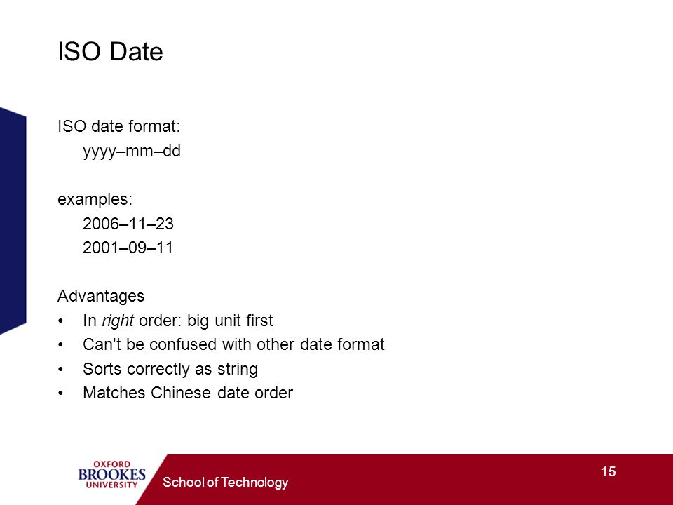 15 School of Technology ISO Date ISO date format: yyyy–mm–dd examples: 2006–11– –09–11 Advantages In right order: big unit first Can t be confused with other date format Sorts correctly as string Matches Chinese date order
