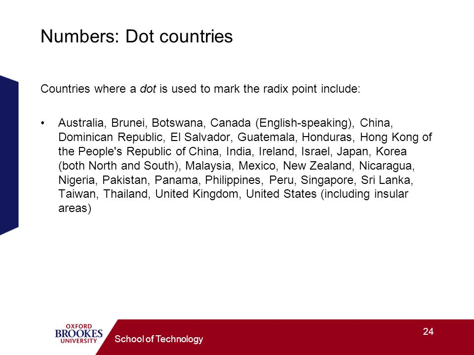 24 School of Technology Numbers: Dot countries Countries where a dot is used to mark the radix point include: Australia, Brunei, Botswana, Canada (English-speaking), China, Dominican Republic, El Salvador, Guatemala, Honduras, Hong Kong of the People s Republic of China, India, Ireland, Israel, Japan, Korea (both North and South), Malaysia, Mexico, New Zealand, Nicaragua, Nigeria, Pakistan, Panama, Philippines, Peru, Singapore, Sri Lanka, Taiwan, Thailand, United Kingdom, United States (including insular areas)