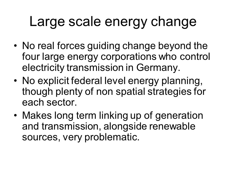 Large scale energy change No real forces guiding change beyond the four large energy corporations who control electricity transmission in Germany.